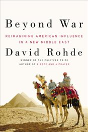 Beyond War : Reimagining American Influence in a New Middle East - Rohde, David