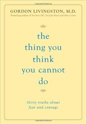 Thing You Think You Cannot Do : Thirty True Things About Fear and Courage - Livingston, Gordon