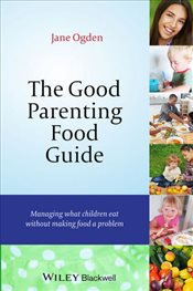 Good Parenting Food Guide : Managing What Children Eat Without Making Food a Problem - Ogden, Jane