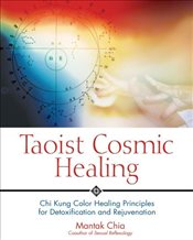 Taoist Cosmic Healing : Chi Kung Colour Healing Principles for Detoxification and Rejuvenation - Chia, Mantak