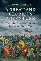 Great and Glorious Adventure : A Military History of the Hundred Years War - Corrigan, Gordon