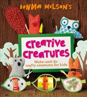 Donna Wilsons Creative Creatures : A Step-by-Step Guide to Making Your Own Creations - Wilson, Donna