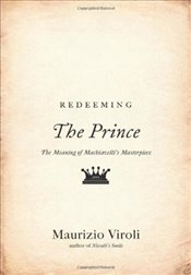 Redeeming The Prince : The Meaning of Machiavellis Masterpiece - Viroli, Maurizio
