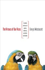 Virtues of Our Vices : A Modest Defense of Gossip, Rudeness, and Other Bad Habits - Westacott, Emrys