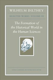 Wilhelm Dilthey : Selected Works : The Formation of the Historical World in the Human Sciences : Vol - Dilthey, Wilhelm