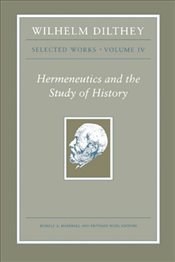 Wilhelm Dilthey : Selected Works : Hermeneutics and the Study of History : Volume 4 - Dilthey, Wilhelm