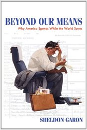 Beyond Our Means : Why America Spends While the World Saves - Garon, Sheldon