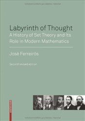 Labyrinth of Thought: A History of Set Theory and Its Role in Modern Mathematics - Ferreirós, José