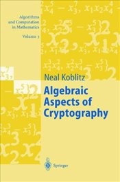 Algebraic Aspects of Cryptography: With an Appendix on Hyperelliptic Curves (Algorithms and Computat - Koblitz, Neal I.