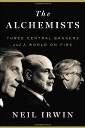 Alchemists: Three Central Bankers and a World on Fire - Irwin, Neil