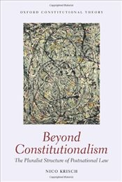 Beyond Constitutionalism : The Pluralist Structure of Postnational Law - Krisch, Nico