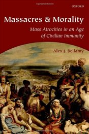 Massacres and Morality : Mass Atrocities in an Age of Civilian Immunity - Bellamy, Alex J.