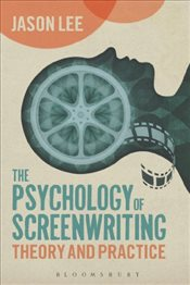 Psychology of Screenwriting : Theory and Practice - Lee, Jason