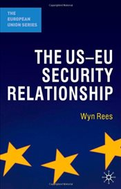 US-EU Security Relationship : The Tensions between a European and a Global Agenda  - Rees, Wyn
