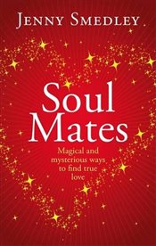Soul Mates : Magical and mysterious ways to find true love - Smedley, Jenny