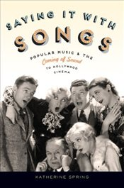 Saying It With Songs : Popular Music and the Coming of Sound to Hollywood Cinema - Spring, Katherine