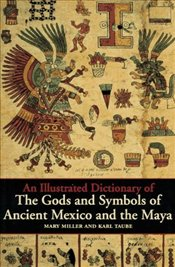 Iliustrated Dictionary Of Gods And Symbols Of Ancient Mexico And The Maya - Miller, Mary Ellen