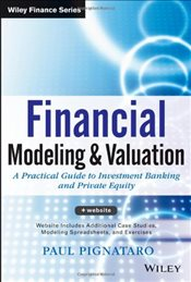 Financial Modeling and Valuation : A Practical Guide to Investment Banking and Private Equity - Pignataro, Paul