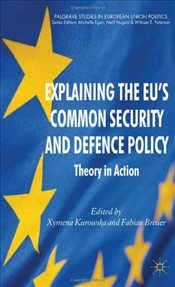 Explaining the EUs Common Security and Defence Policy : Theory in Action - Kurowska, Xymena