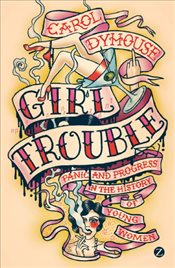 Girl Trouble : Panic and Progress in the History of Young Women - Dyhouse, Carol
