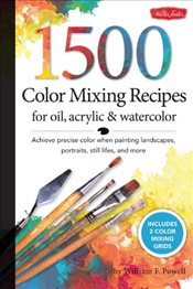 1,500 Color Mixing Recipes for Oil, Acrylic & Watercolor - Powell, William F.