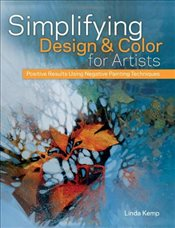 Simplifying Design and Color for Artists : Positive Results Using Negative Painting Techniques - Kemp, Linda
