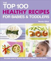 Top 100 Healthy Recipes for Babies and Toddlers - Elliot, Renee
