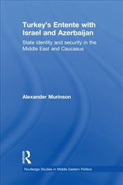 Turkeys Entente with Israel and Azerbaijan: State Identity and Security in the Middle East and Cauc - Murinson, Alexander