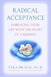 Radical Acceptance : Embracing Your Life with the Heart of a Buddha - Brach, Tara