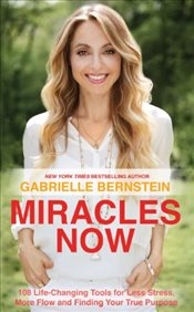 Miracles Now: 108 Life-Changing Tools for Less Stress, More Flow and Finding Your True Purpose - Bernstein, Gabrielle