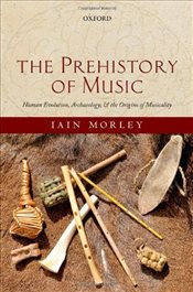 Prehistory of Music : Human Evolution, Archaeology, and the Origins of Musicality - Morley, Iain