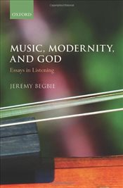 Music, Modernity, and God : Essays in Listening - Begbie, Jeremy