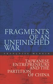 Fragments of an Unfinished War : Taiwanese Entrepreneurs and the Partition of China - Mengin, Françoise