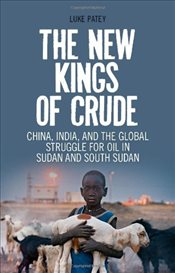 New Kings of Crude : China, India, and the Global Struggle for Oil in Sudan and South Sudan - Patey, Luke