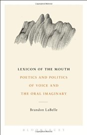 Lexicon of the Mouth : Poetics and Politics of Voice and the Oral Imaginary - LaBelle, Brandon