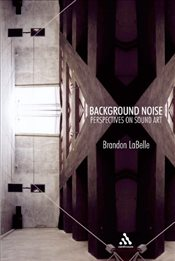 Background Noise : Perspectives on Sound Art - LaBelle, Brandon