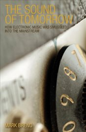 Sound of Tomorrow : How Electronic Music Was Smuggled into the Mainstream - Brend, Mark