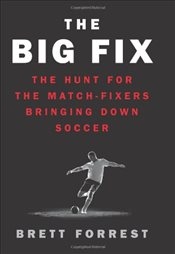 Big Fix : The Hunt for the Match-Fixers Bringing Down Soccer - Forrest, Brett