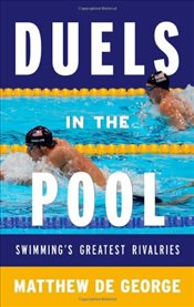 Duels in the Pool : Swimmings Greatest Rivalries - De George, Matthew
