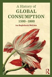 History of Global Consumption : 1500 - 1800 - McCabe, Ina Baghdiantz