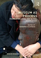 Museum as Process : Translating Local and Global Knowledges  - Silverman, Raymond