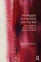 Heidegger, Authenticity and the Self : Themes From Division Two of Being and Time - McManus, Denis