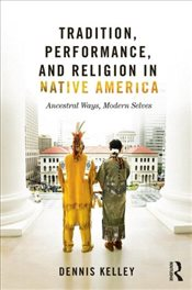 Tradition, Performance, and Religion in Native America : Ancestral Ways, Modern Selves - Kelley, Dennis