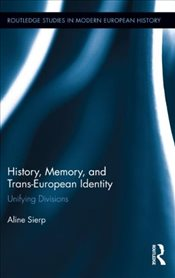 History, Memory, and Trans-European Identity : Unifying Divisions  - Sierp, Aline