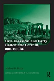 Late Classical and Early Hellenistic Corinth : 338-196 BC  - Dixon, Michael D.