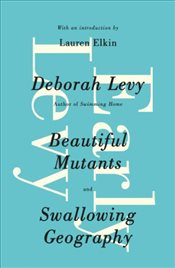 Early Levy: Beautiful Mutants and Swallowing Geography - Levy, Deborah