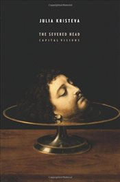 Severed Head : Capital Visions  - Kristeva, Julia