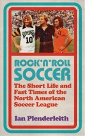 Rock n Roll Soccer : The Short Life and Fast Times of the North American Soccer League - Plenderleith, Ian