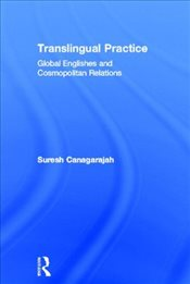Translingual Practice : Global Englishes and Cosmopolitan Relations - Canagarajah, Suresh