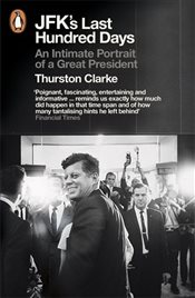 JFKs Last Hundred Days : An Intimate Portrait of a Great President - Clarke, Thurston